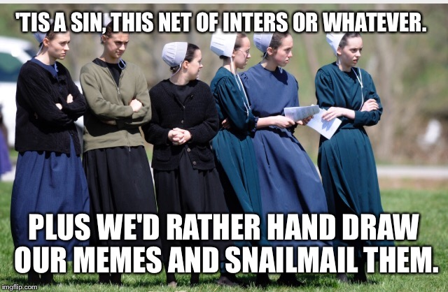 'TIS A SIN, THIS NET OF INTERS OR WHATEVER. PLUS WE'D RATHER HAND DRAW OUR MEMES AND SNAILMAIL THEM. | made w/ Imgflip meme maker