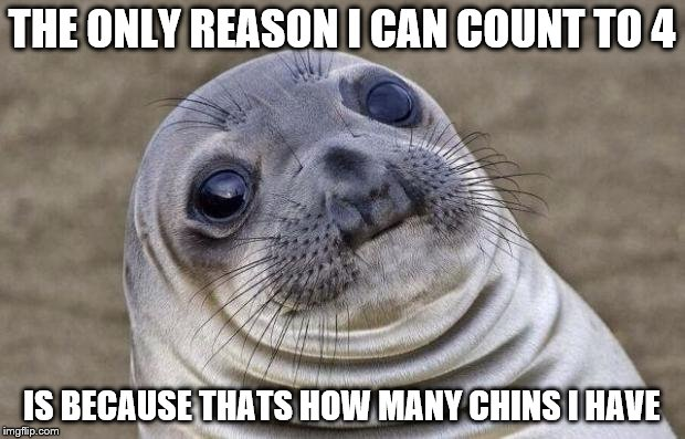 Awkward Moment Sealion Meme | THE ONLY REASON I CAN COUNT TO 4 IS BECAUSE THATS HOW MANY CHINS I HAVE | image tagged in memes,awkward moment sealion | made w/ Imgflip meme maker