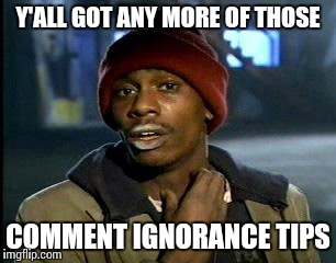 Y'all Got Any More Of That Meme | Y'ALL GOT ANY MORE OF THOSE COMMENT IGNORANCE TIPS | image tagged in memes,yall got any more of | made w/ Imgflip meme maker