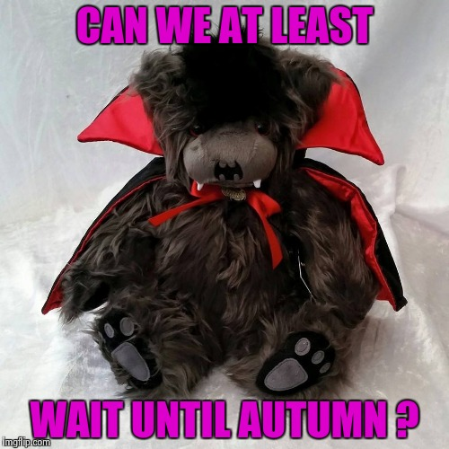 CAN WE AT LEAST WAIT UNTIL AUTUMN ? | image tagged in ted the impaler | made w/ Imgflip meme maker