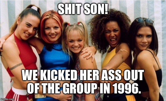 SHIT SON! WE KICKED HER ASS OUT OF THE GROUP IN 1996. | made w/ Imgflip meme maker