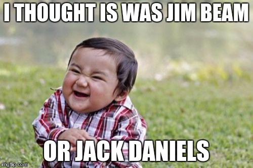 Evil Toddler Meme | I THOUGHT IS WAS JIM BEAM OR JACK DANIELS | image tagged in memes,evil toddler | made w/ Imgflip meme maker