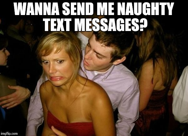 Club Face | WANNA SEND ME NAUGHTY TEXT MESSAGES? | image tagged in club face | made w/ Imgflip meme maker