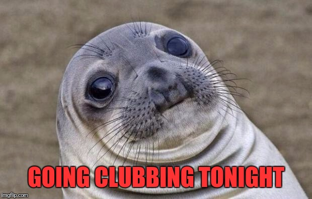 Awkward Moment Sealion Meme | GOING CLUBBING TONIGHT | image tagged in memes,awkward moment sealion | made w/ Imgflip meme maker