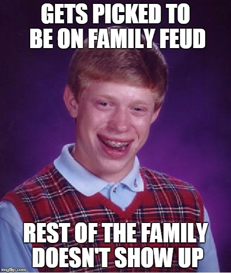 Bad Luck Brian Family Feud | GETS PICKED TO BE ON FAMILY FEUD REST OF THE FAMILY DOESN'T SHOW UP | image tagged in memes,bad luck brian,family feud | made w/ Imgflip meme maker