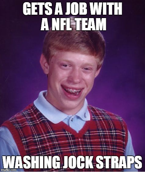 Bad Luck Brian jock strap | GETS A JOB WITH A NFL TEAM WASHING JOCK STRAPS | image tagged in memes,bad luck brian,jock strap | made w/ Imgflip meme maker