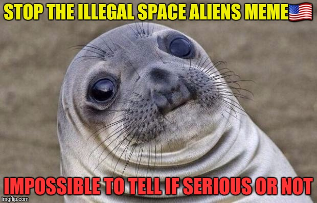 Awkward Moment Sealion Meme | STOP THE ILLEGAL SPACE ALIENS MEME | image tagged in memes,awkward moment sealion | made w/ Imgflip meme maker