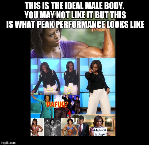 Peak Performance | THIS IS THE IDEAL MALE BODY. YOU MAY NOT LIKE IT BUT THIS IS WHAT PEAK PERFORMANCE LOOKS LIKE | image tagged in peak performance,male body,michael obama | made w/ Imgflip meme maker