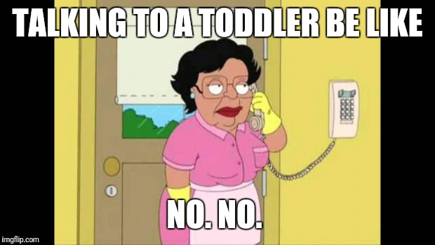 TALKING TO A TODDLER BE LIKE NO. NO. | image tagged in family guy maid | made w/ Imgflip meme maker