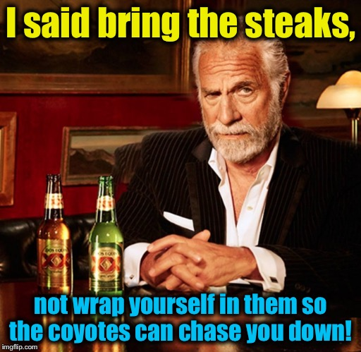I said bring the steaks, not wrap yourself in them so the coyotes can chase you down! | made w/ Imgflip meme maker