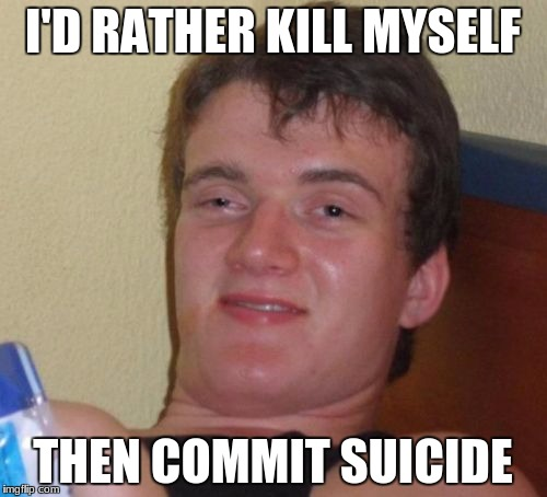 10 Guy Meme | I'D RATHER KILL MYSELF THEN COMMIT SUICIDE | image tagged in memes,10 guy | made w/ Imgflip meme maker