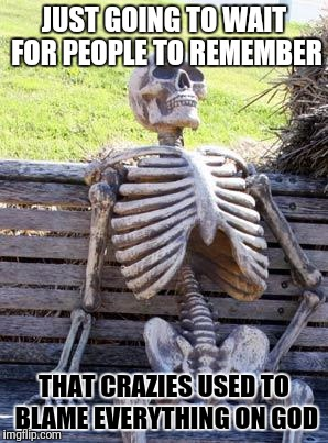Waiting Skeleton Meme | JUST GOING TO WAIT FOR PEOPLE TO REMEMBER THAT CRAZIES USED TO BLAME EVERYTHING ON GOD | image tagged in memes,waiting skeleton | made w/ Imgflip meme maker