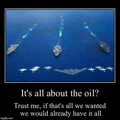 When they say it's a war over oil | It's all about the oil? | Trust me, if that's all we wanted we would already have it all | image tagged in funny,demotivationals,war,oil | made w/ Imgflip demotivational maker