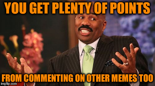 Steve Harvey Meme | YOU GET PLENTY OF POINTS FROM COMMENTING ON OTHER MEMES TOO | image tagged in memes,steve harvey | made w/ Imgflip meme maker