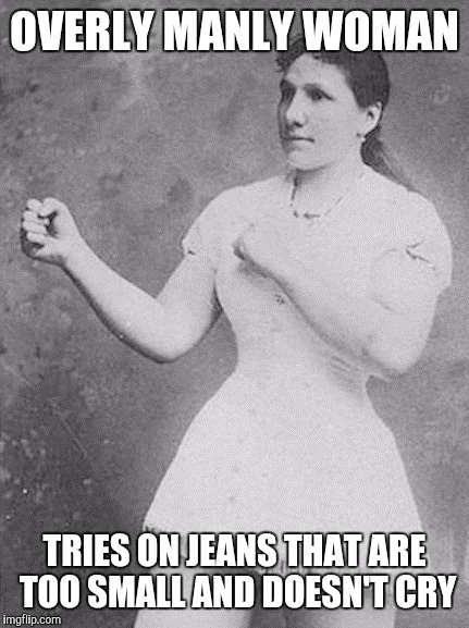 overly manly woman | OVERLY MANLY WOMAN TRIES ON JEANS THAT ARE TOO SMALL AND DOESN'T CRY | image tagged in overly manly woman | made w/ Imgflip meme maker