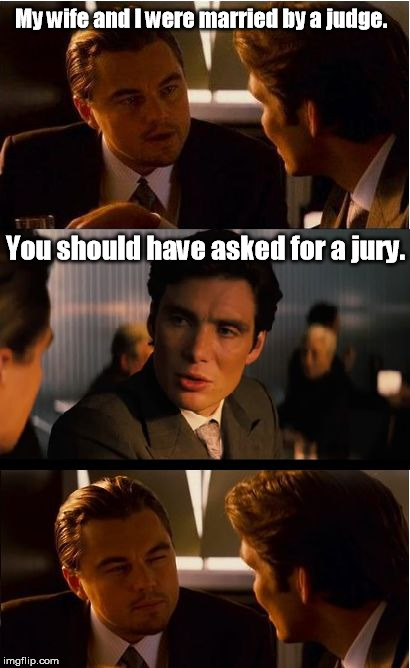 If marriage is grand, divorce is ten grand. | My wife and I were married by a judge. You should have asked for a jury. | image tagged in memes,inception | made w/ Imgflip meme maker