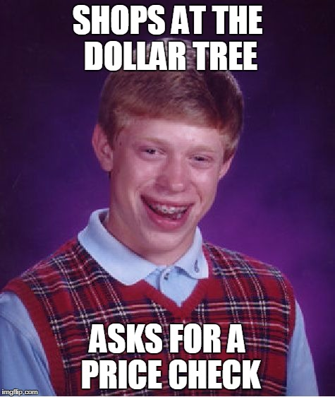 Bad Luck Brian dollar tree | SHOPS AT THE DOLLAR TREE ASKS FOR A PRICE CHECK | image tagged in memes,bad luck brian | made w/ Imgflip meme maker