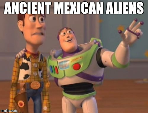 X, X Everywhere Meme | ANCIENT MEXICAN ALIENS | image tagged in memes,x,x everywhere,x x everywhere | made w/ Imgflip meme maker