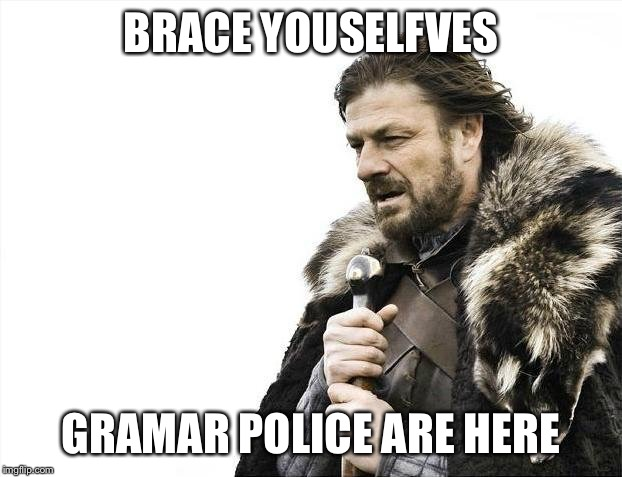 Brace Yourselves X is Coming Meme | BRACE YOUSELFVES GRAMAR POLICE ARE HERE | image tagged in memes,brace yourselves x is coming | made w/ Imgflip meme maker