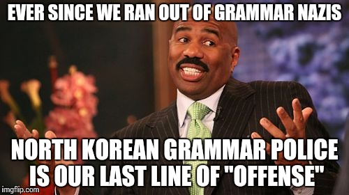 "Steve Harvey Meme | EVER SINCE WE RAN OUT OF GRAMMAR NAZIS NORTH KOREAN GRAMMAR POLICE IS OUR LAST LINE OF ""OFFENSE"" 