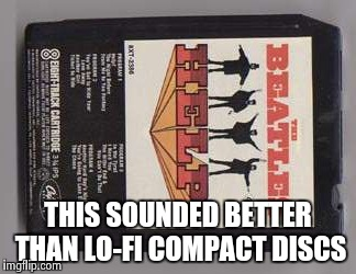 Beatles 8-track tape | THIS SOUNDED BETTER THAN LO-FI COMPACT DISCS | image tagged in beatles 8-track tape | made w/ Imgflip meme maker