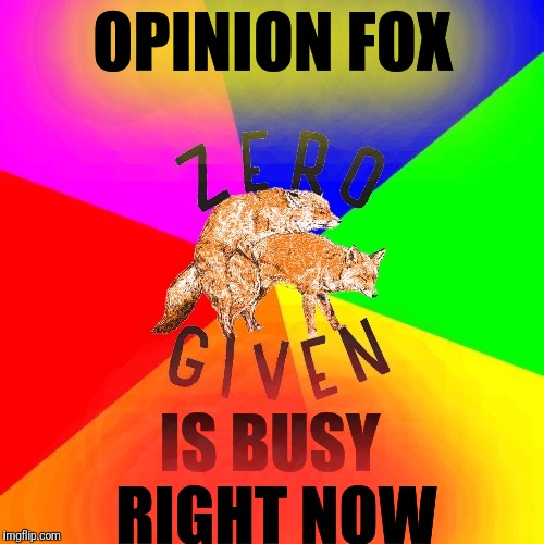 Send me your thoughts... | OPINION FOX IS BUSY RIGHT NOW | image tagged in zero fox given,get busy,opinions,nobody cares | made w/ Imgflip meme maker