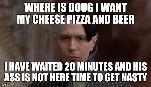 WHERE IS DOUG I WANT MY CHEESE PIZZA AND BEER I HAVE WAITED 20 MINUTES AND HIS ASS IS NOT HERE TIME TO GET NASTY | image tagged in 5th element | made w/ Imgflip meme maker