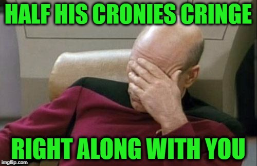 Captain Picard Facepalm Meme | HALF HIS CRONIES CRINGE RIGHT ALONG WITH YOU | image tagged in memes,captain picard facepalm | made w/ Imgflip meme maker