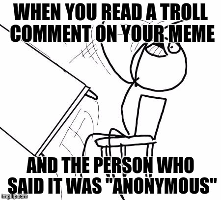 "Table Flip Guy Meme | WHEN YOU READ A TROLL COMMENT ON YOUR MEME AND THE PERSON WHO SAID IT WAS ""ANONYMOUS"" 