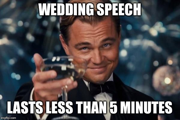 Leonardo Dicaprio Cheers Meme | WEDDING SPEECH LASTS LESS THAN 5 MINUTES | image tagged in memes,leonardo dicaprio cheers | made w/ Imgflip meme maker