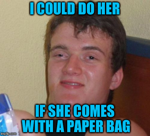 10 Guy Meme | I COULD DO HER IF SHE COMES WITH A PAPER BAG | image tagged in memes,10 guy | made w/ Imgflip meme maker