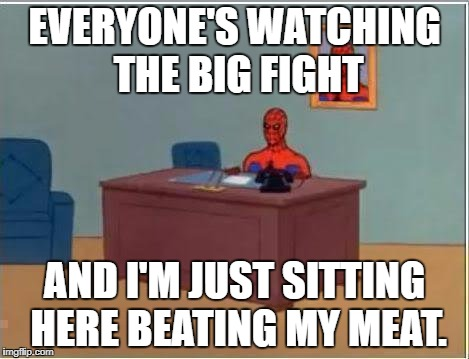 Spiderman Computer Desk Meme | EVERYONE'S WATCHING THE BIG FIGHT AND I'M JUST SITTING HERE BEATING MY MEAT. | image tagged in memes,spiderman computer desk,spiderman,AdviceAnimals | made w/ Imgflip meme maker