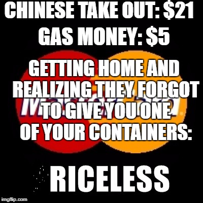 priceless | CHINESE TAKE OUT: $21 GAS MONEY: $5 GETTING HOME AND REALIZING THEY FORGOT TO GIVE YOU ONE OF YOUR CONTAINERS: | image tagged in priceless | made w/ Imgflip meme maker
