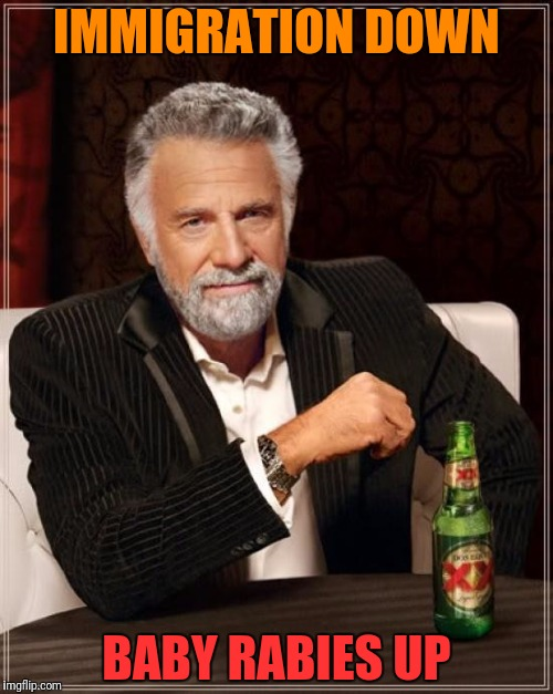 The Most Interesting Man In The World Meme | IMMIGRATION DOWN BABY RABIES UP | image tagged in memes,the most interesting man in the world | made w/ Imgflip meme maker