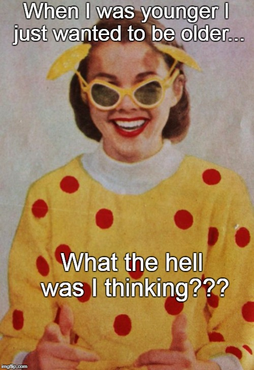 When I was younger I just wanted to be older... What the hell was I thinking??? | image tagged in younger,older,thinking | made w/ Imgflip meme maker