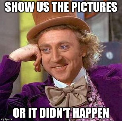 Creepy Condescending Wonka Meme | SHOW US THE PICTURES OR IT DIDN'T HAPPEN | image tagged in memes,creepy condescending wonka | made w/ Imgflip meme maker