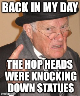 Back In My Day Meme | BACK IN MY DAY THE HOP HEADS WERE KNOCKING DOWN STATUES | image tagged in memes,back in my day | made w/ Imgflip meme maker