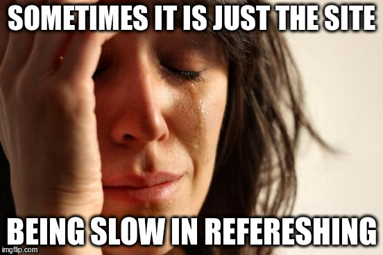 First World Problems Meme | SOMETIMES IT IS JUST THE SITE BEING SLOW IN REFERESHING | image tagged in memes,first world problems | made w/ Imgflip meme maker