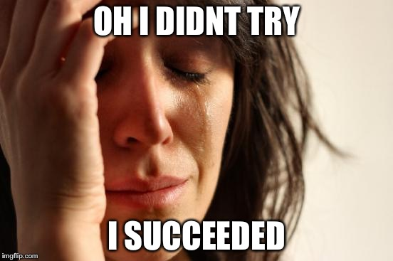 First World Problems Meme | OH I DIDNT TRY I SUCCEEDED | image tagged in memes,first world problems | made w/ Imgflip meme maker