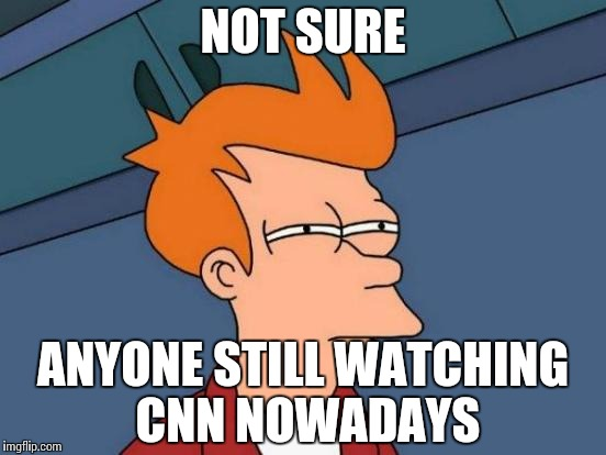 Futurama Fry Meme | NOT SURE ANYONE STILL WATCHING CNN NOWADAYS | image tagged in memes,futurama fry | made w/ Imgflip meme maker