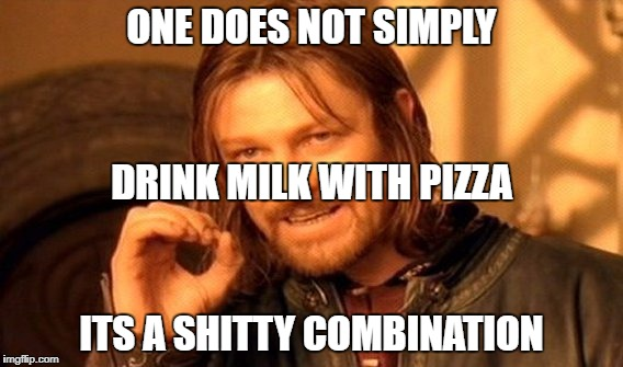 One Does Not Simply Meme | ONE DOES NOT SIMPLY ITS A SHITTY COMBINATION DRINK MILK WITH PIZZA | image tagged in memes,one does not simply | made w/ Imgflip meme maker