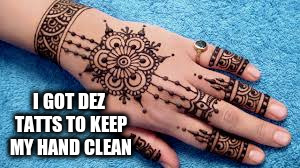 I GOT DEZ TATTS TO KEEP MY HAND CLEAN | made w/ Imgflip meme maker