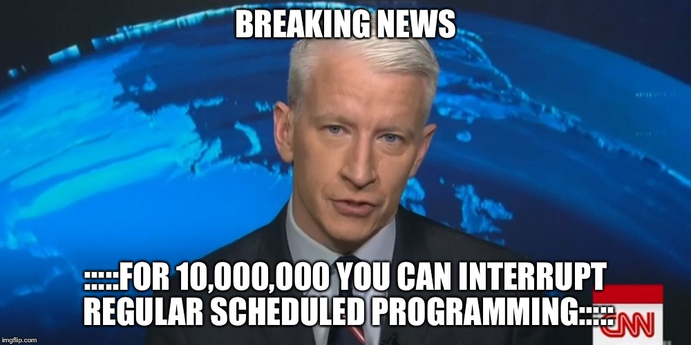 BREAKING NEWS :::::FOR 10,000,000 YOU CAN INTERRUPT REGULAR SCHEDULED PROGRAMMING::::: | made w/ Imgflip meme maker