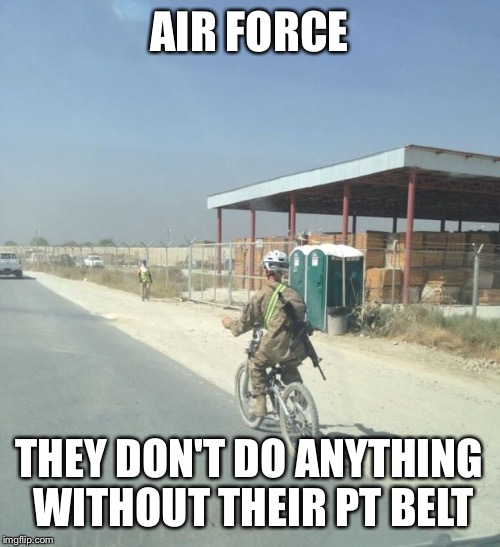 AIR FORCE THEY DON'T DO ANYTHING WITHOUT THEIR PT BELT | image tagged in air force deployment | made w/ Imgflip meme maker