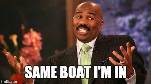 Steve Harvey Meme | SAME BOAT I'M IN | image tagged in memes,steve harvey | made w/ Imgflip meme maker