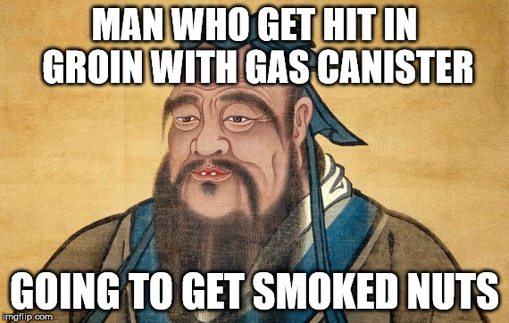 MAN WHO GET HIT IN GROIN WITH GAS CANISTER GOING TO GET SMOKED NUTS | image tagged in confucious say | made w/ Imgflip meme maker