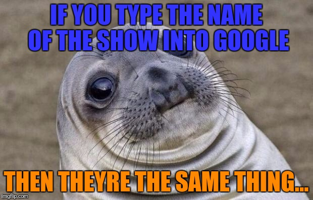 Awkward Moment Sealion Meme | IF YOU TYPE THE NAME OF THE SHOW INTO GOOGLE THEN THEYRE THE SAME THING... | image tagged in memes,awkward moment sealion | made w/ Imgflip meme maker