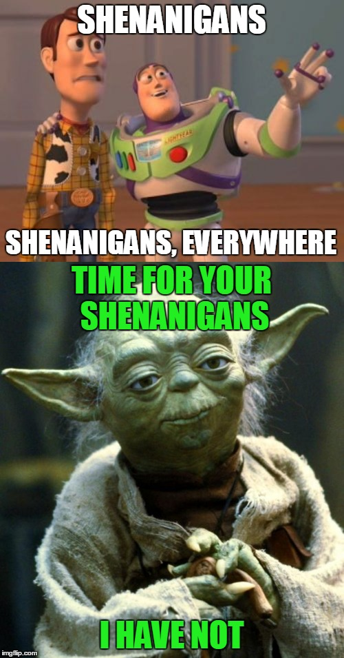SHENANIGANS I HAVE NOT SHENANIGANS, EVERYWHERE TIME FOR YOUR SHENANIGANS | made w/ Imgflip meme maker