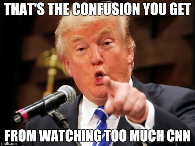 Trump You! | THAT'S THE CONFUSION YOU GET FROM WATCHING TOO MUCH CNN | image tagged in trump you | made w/ Imgflip meme maker