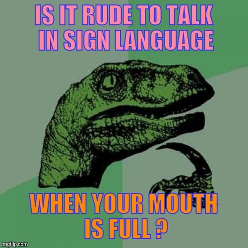 Philosoraptor Meme | IS IT RUDE TO TALK IN SIGN LANGUAGE WHEN YOUR MOUTH IS FULL ? | image tagged in memes,philosoraptor | made w/ Imgflip meme maker